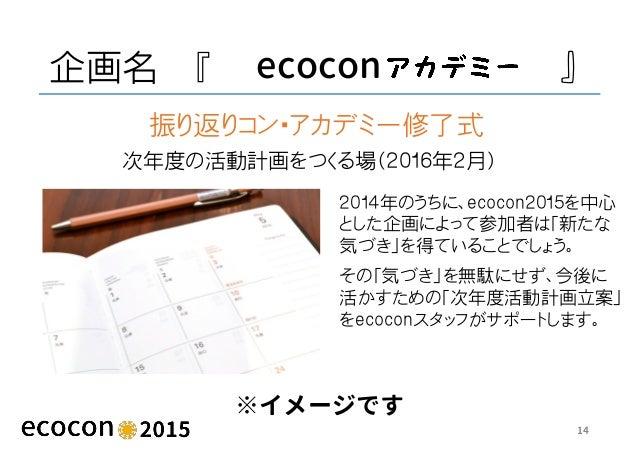 企画名 『 ecocon 』 ※イメージです 14 次年度の活動計画をつくる場(2016年2月) 振り返りコン・アカデミー修了式 2014年のうちに、ecocon2015を中心 とした企画によって参加者は「新たな 気づき」を得ていることでしょう...