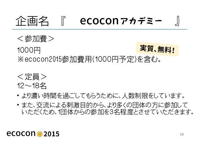 企画名 『 ecocon 』 <参加費> 1000円 ※ecocon2015参加費用(1000円予定)を含む。 <定員> 12~18名 • より濃い時間を過ごしてもらうために、人数制限をしています。 • また、交流による刺激目的から、より多くの...
