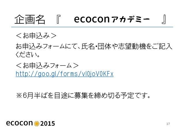 企画名 『 ecocon 』 <お申込み> お申込みフォームにて、氏名・団体や志望動機をご記入 ください。 <お申込みフォーム> http://goo.gl/forms/vl0joV0KFx ※6月半ばを目途に募集を締め切る予定です。 17
