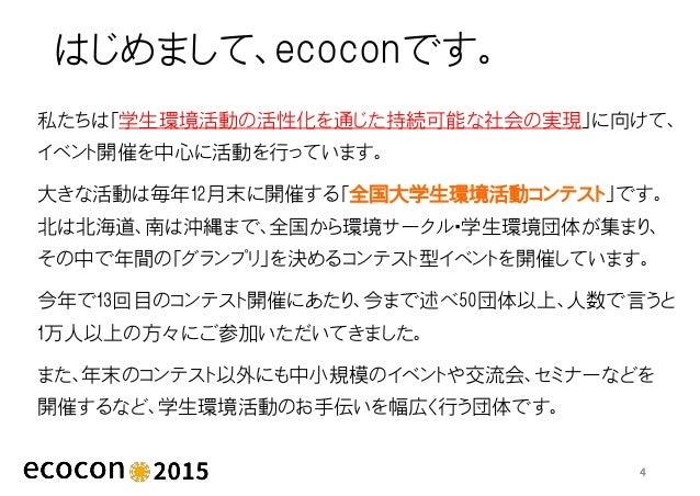 はじめまして、ecoconです。 私たちは「学生環境活動の活性化を通じた持続可能な社会の実現」に向けて、 イベント開催を中心に活動を行っています。 大きな活動は毎年12月末に開催する「全国大学生環境活動コンテスト」です。 北は北海道、南は沖縄ま...