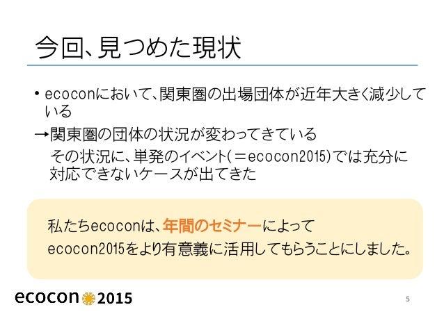 今回、見つめた現状 • ecoconにおいて、関東圏の出場団体が近年大きく減少して いる →関東圏の団体の状況が変わってきている その状況に、単発のイベント(=ecocon2015)では充分に 対応できないケースが出てきた 5 私たちecoco...