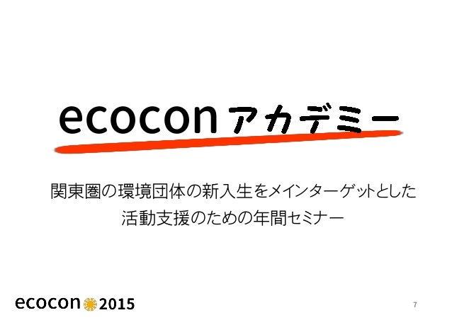 7 ecocon 関東圏の環境団体の新入生をメインターゲットとした 活動支援のための年間セミナー
