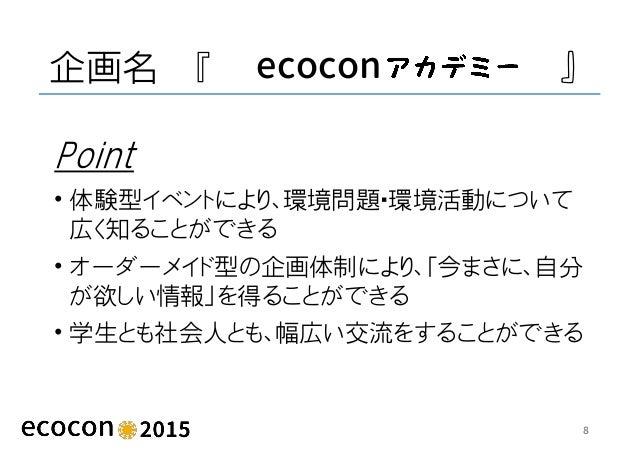 企画名 『 ecocon 』 Point • 体験型イベントにより、環境問題・環境活動について 広く知ることができる • オーダーメイド型の企画体制により、「今まさに、自分 が欲しい情報」を得ることができる • 学生とも社会人とも、幅広い交流を...