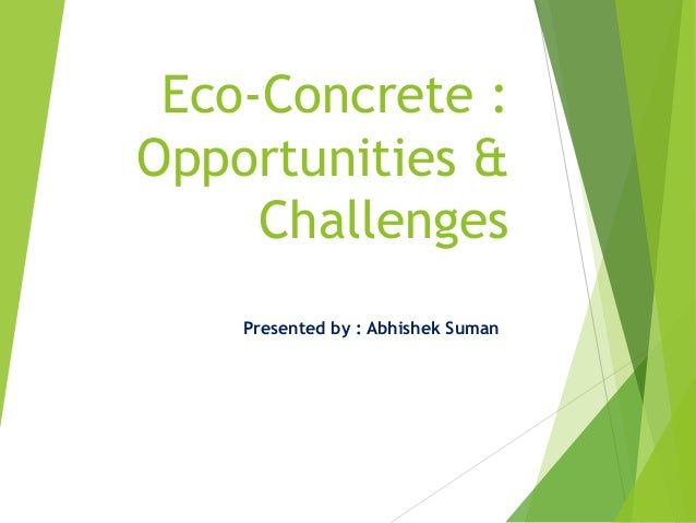 Eco-Concrete : Opportunities & Challenges Presented by : Abhishek Suman