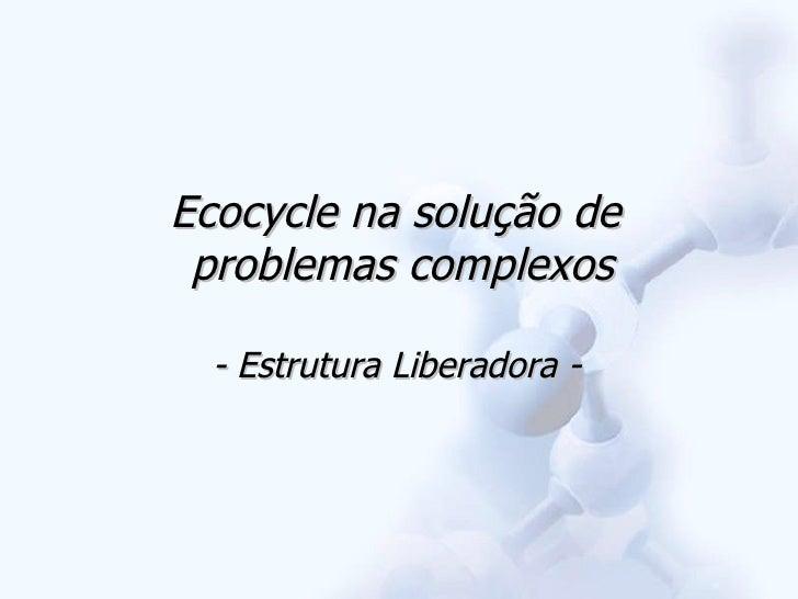 Ecocycle na solução de  problemas complexos - Estrutura Liberadora -