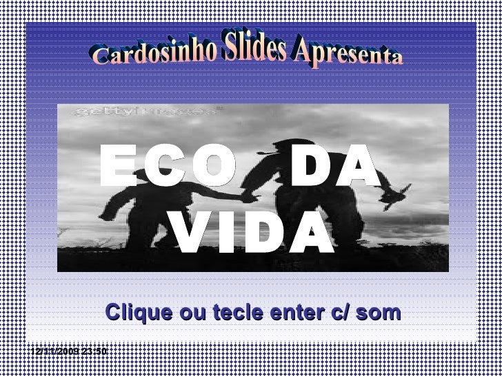 ECO  DA  VIDA Clique ou tecle enter c/ som Cardosinho Slides Apresenta