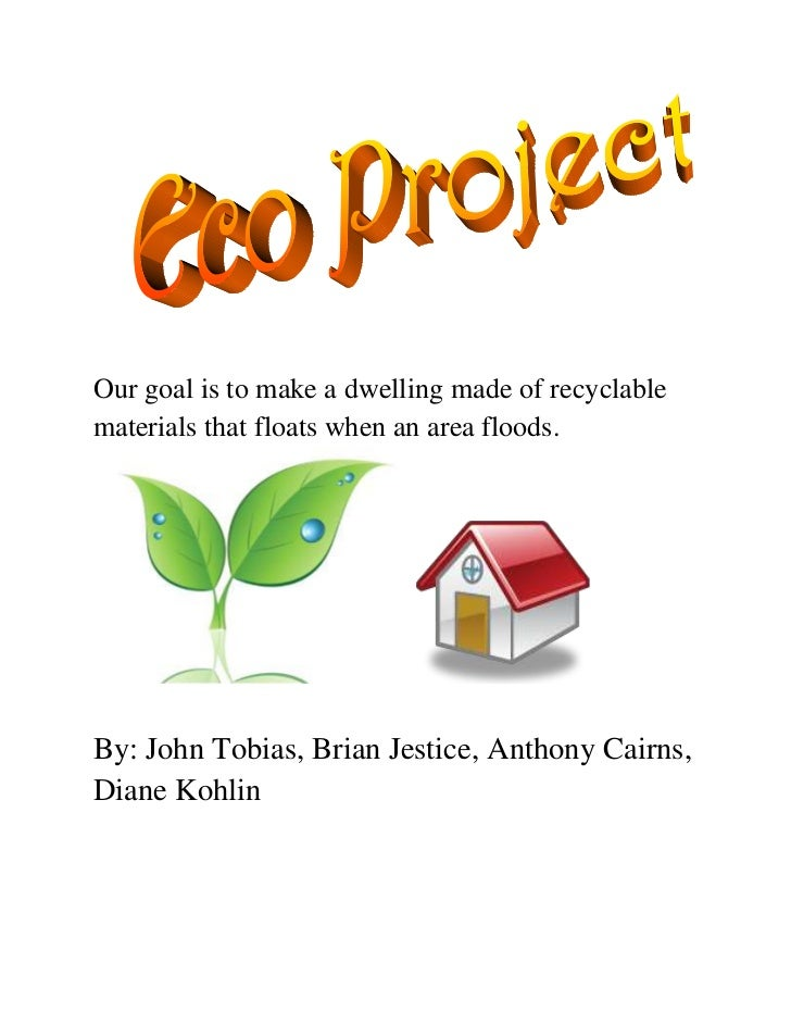 Our goal is to make a dwelling made of recyclable materials that floats when an area floods.<br />By: John Tobias, Brian J...