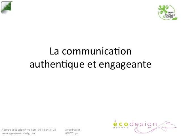 La communica*on                              authen*que et engageante Agence.ecodesign@me.com  04 78 24 ...