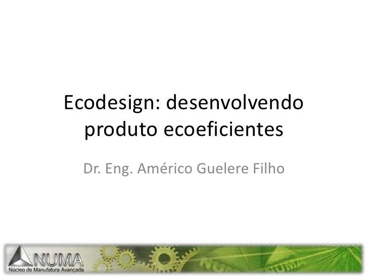 Ecodesign: desenvolvendo produto ecoeficientes<br />Dr. Eng. Américo Guelere Filho<br />