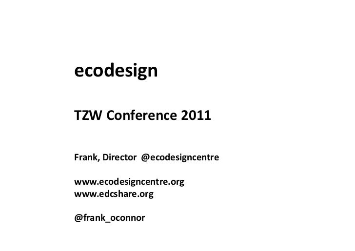 ecodesign	  TZW	  Conference	  2011	  Frank,	  Director	  	  @ecodesigncentre	  www.ecodesigncentre.org	  www.edcshare.org...