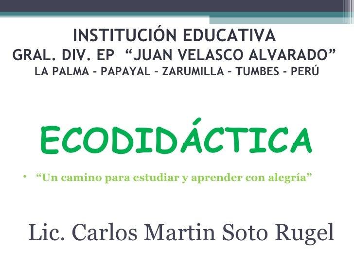 """INSTITUCIÓN EDUCATIVA  GRAL. DIV. EP  """"JUAN VELASCO ALVARADO""""  LA PALMA - PAPAYAL – ZARUMILLA – TUMBES - PERÚ ECODIDÁCTICA..."""