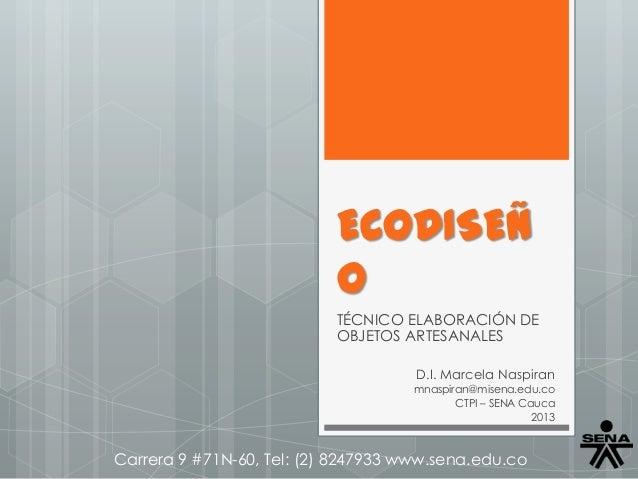 ECODISEÑ O TÉCNICO ELABORACIÓN DE OBJETOS ARTESANALES D.I. Marcela Naspiran mnaspiran@misena.edu.co CTPI – SENA Cauca 2013...