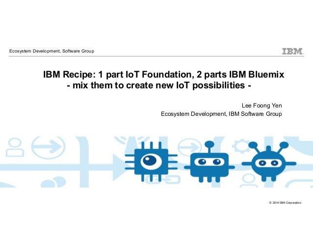 © 2014 IBM Corporation IBM Cloud: Think it. Build it. Tap into it. IBM Recipe: 1 part IoT Foundation, 2 parts IBM Bluemix ...