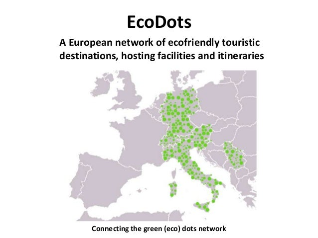 EcoDots Connecting the green (eco) dots network A European network of ecofriendly touristic destinations, hosting faciliti...