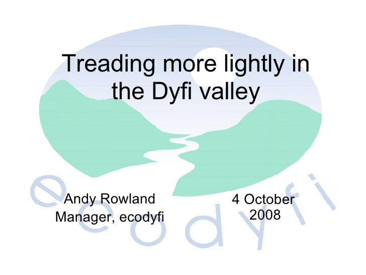 Andy Rowland Manager, e codyfi 4 October 2008 Treading more lightly in the Dyfi valley