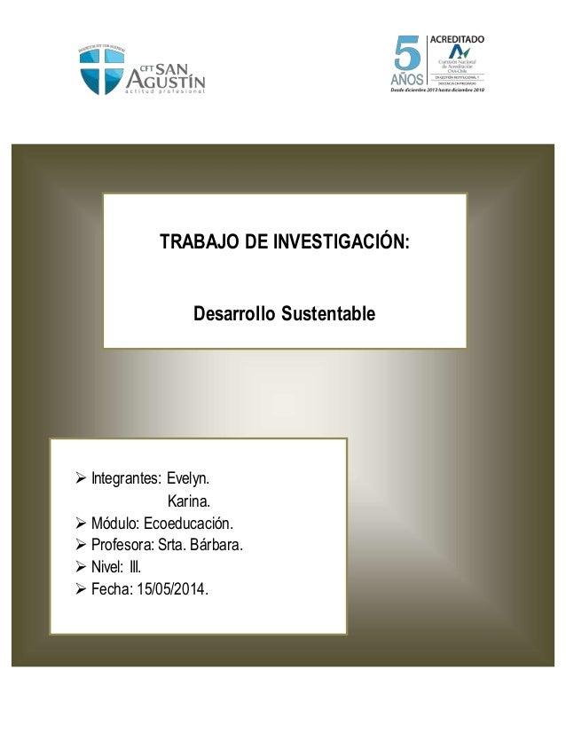TRABAJO DE INVESTIGACIÓN: Desarrollo Sustentable  Integrantes: Evelyn. Karina.  Módulo: Ecoeducación.  Profesora: Srta....