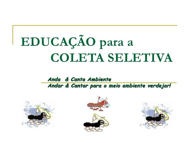 EDUCAÇÃO para a    COLETA SELETIVA Anda  & Canta Ambiente  Andar & Cantar para o meio ambiente verdejar!