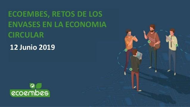 ECOEMBES, RETOS DE LOS ENVASES EN LA ECONOMIA CIRCULAR 12 Junio 2019