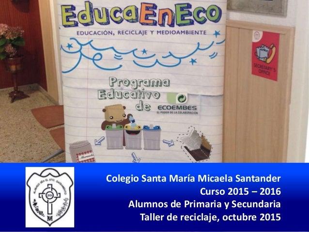 Colegio Santa María Micaela Santander Curso 2015 – 2016 Alumnos de Primaria y Secundaria Taller de reciclaje, octubre 2015