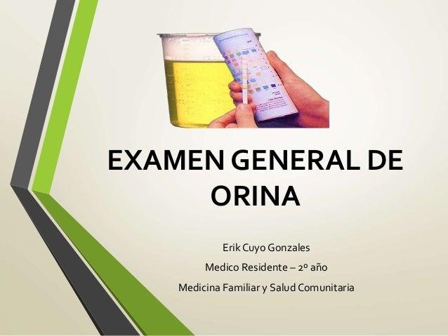 EXAMEN GENERAL DE ORINA Erik Cuyo Gonzales Medico Residente – 2º año Medicina Familiar y Salud Comunitaria