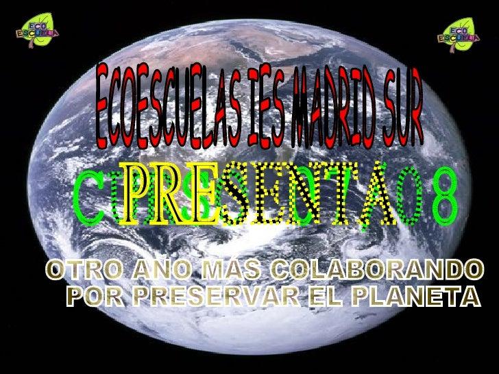 ECOESCUELAS IES MADRID SUR CURSO 07/08 OTRO AÑO MÁS COLABORANDO POR PRESERVAR EL PLANETA PRESENTA