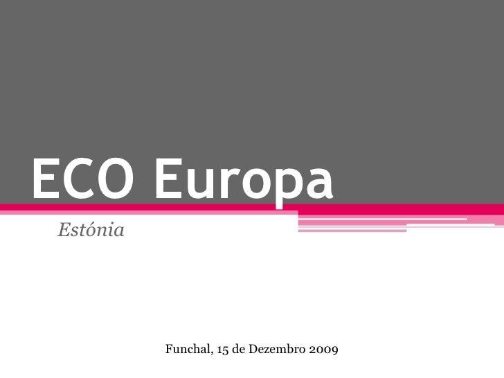 ECO Europa<br />Estónia<br />Funchal, 15 de Dezembro 2009<br />