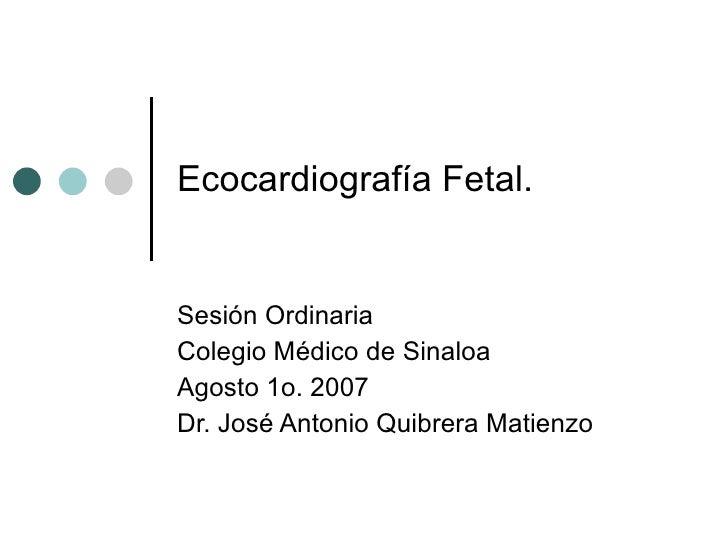 Ecocardiografía Fetal. Sesión Ordinaria  Colegio Médico de Sinaloa Agosto 1o. 2007 Dr. José Antonio Quibrera Matienzo