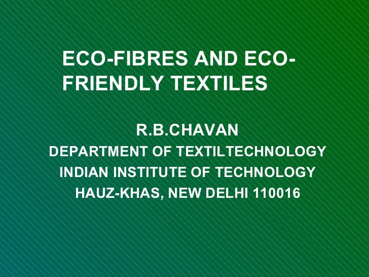 ECO-FIBRES AND ECO-FRIENDLY TEXTILES R.B.CHAVAN DEPARTMENT OF TEXTILTECHNOLOGY INDIAN INSTITUTE OF TECHNOLOGY HAUZ-KHAS, N...