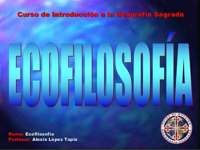 Ramo: Ecofilosofía Profesor: Alexis López Tapia Curso de Introducción a la Geografía Sagrada