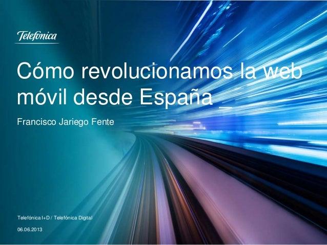 Cómo revolucionamos la web móvil desde España _ Telefónica I+D / Telefónica Digital 06.06.2013 Francisco Jariego Fente