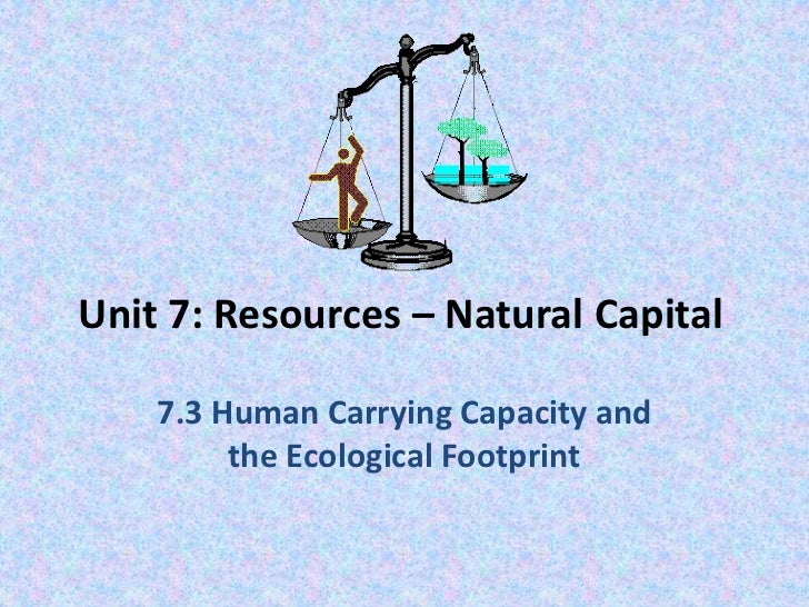 Unit 7: Resources – Natural Capital<br />7.3 Human Carrying Capacity and the Ecological Footprint<br />