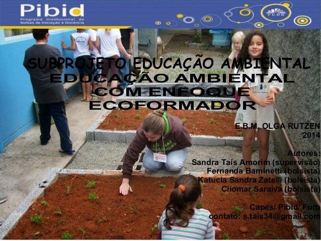 EDUCAÇÃO AMBIENTAL COM ENFOQUE ECOFORMADOR SUBPROJETO EDUCAÇÃO AMBIENTAL E.B.M. OLGA RUTZEN 2014 Autores: Sandra Taís Amor...