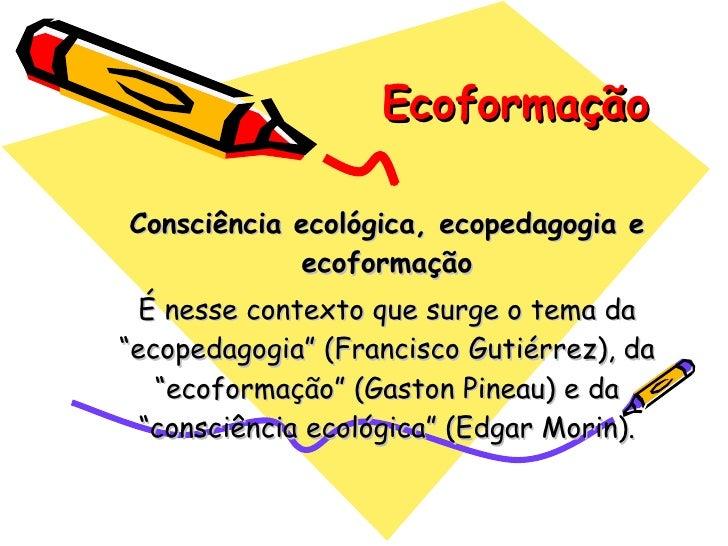 """Ecoformação Consciência ecológica, ecopedagogia e ecoformação É nesse contexto que surge o tema da """"ecopedagogia"""" (Francis..."""