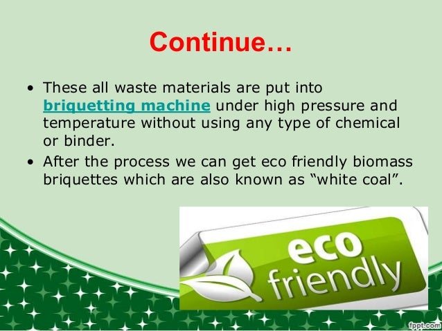 Continue… • These all waste materials are put into briquetting machine under high pressure and temperature without using a...