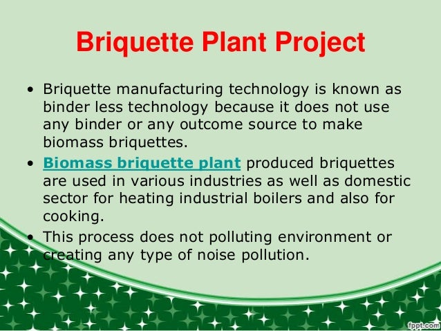 Briquette Plant Project • Briquette manufacturing technology is known as binder less technology because it does not use an...