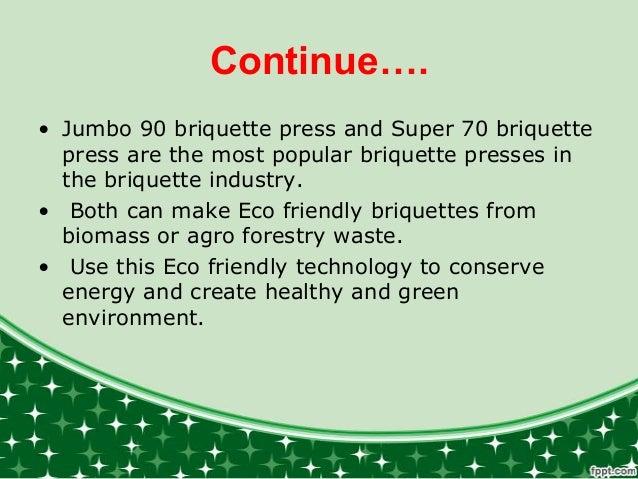 Continue…. • Jumbo 90 briquette press and Super 70 briquette press are the most popular briquette presses in the briquette...