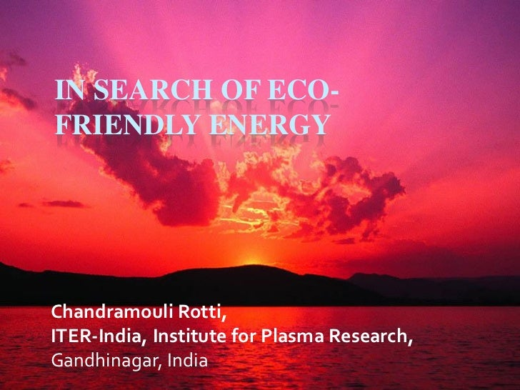 IN SEARCH OF ECO-FRIENDLY ENERGYChandramouli Rotti,ITER-India, Institute for Plasma Research,Gandhinagar, India
