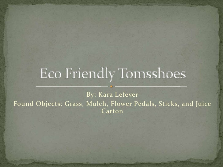 By: Kara Lefever<br />Found Objects: Grass, Mulch, Flower Pedals, Sticks, and Juice Carton<br />Eco Friendly Tomsshoes<br />