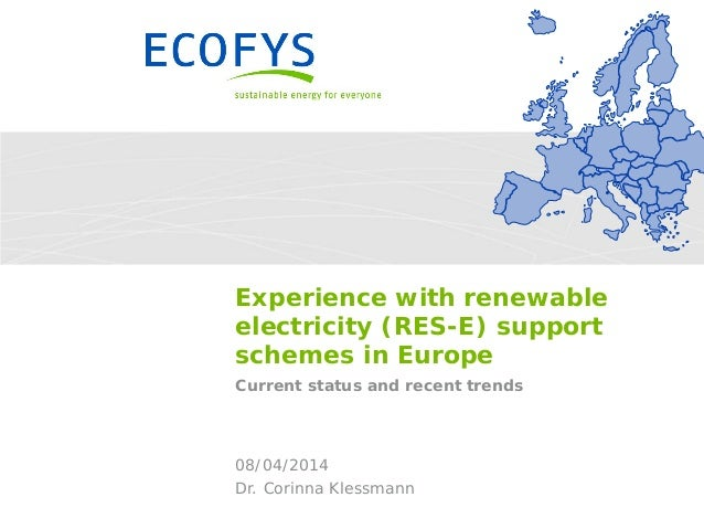 Experience with renewable electricity (RES-E) support schemes in Europe Current status and recent trends Dr. Corinna Kless...