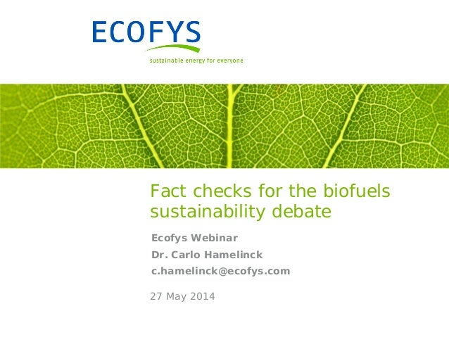 Fact checks for the biofuels sustainability debate Ecofys Webinar Dr. Carlo Hamelinck c.hamelinck@ecofys.com 27 May 2014