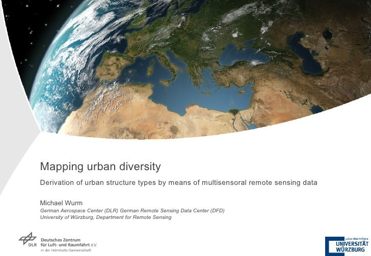 Mapping urban diversity Derivation of urban structure types by means of multisensoral remote sensing data Michael Wurm Ger...