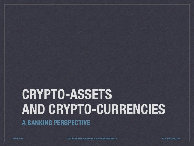 CRYPTO-ASSETS AND CRYPTO-CURRENCIES A BANKING PERSPECTIVE 1 2 MAY 2018 COPYRIGHT 2018 WARDROBE PLACE MANAGEMENT LTD HADI K...