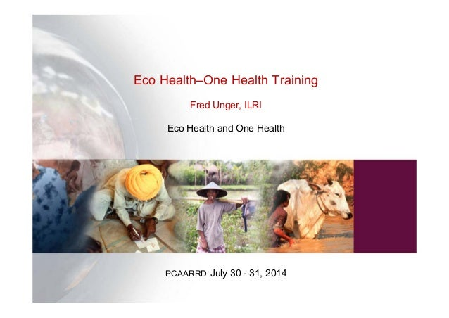 Eco Health–One Health Training Fred Unger, ILRI Eco Health and One Health PCAARRD July 30 - 31, 2014