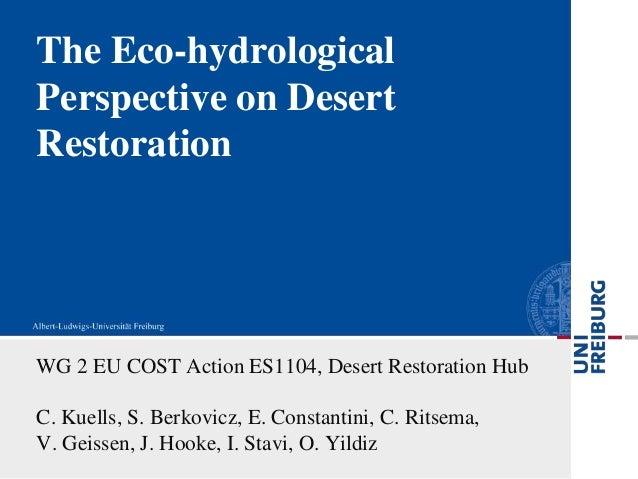 The Eco-hydrologicalPerspective on DesertRestorationWG 2 EU COST Action ES1104, Desert Restoration HubC. Kuells, S. Berkov...