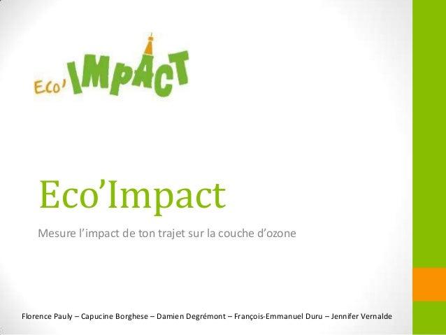 Eco'ImpactMesure l'impact de ton trajet sur la couche d'ozoneFlorence Pauly – Capucine Borghese – Damien Degrémont – Franç...