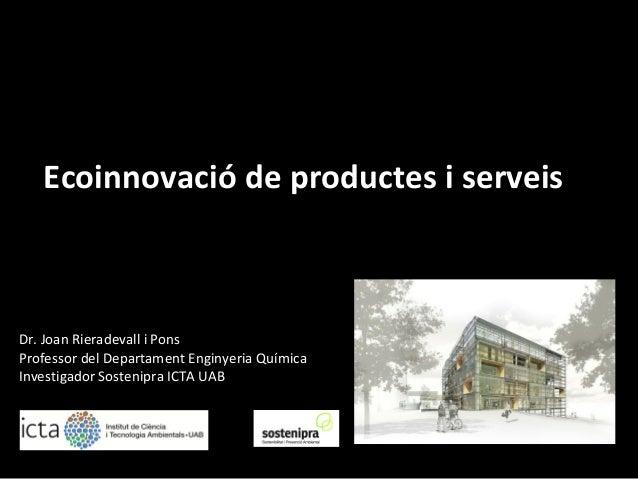 Ecoinnovació de productes i serveis - UAB) Dr. Joan Rieradevall i Pons Professor del Departament Enginyeria Química Invest...