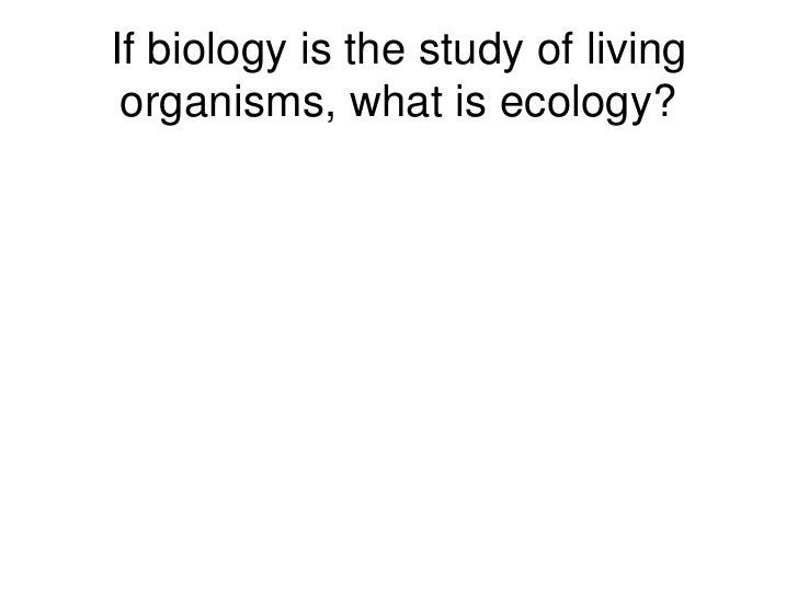 If biology is the study of living organisms, what is ecology?<br />