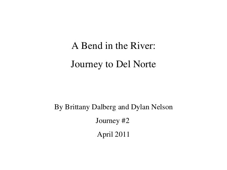 A Bend in the River: Journey to Del Norte By Brittany Dalberg and Dylan Nelson Journey #2  April 2011