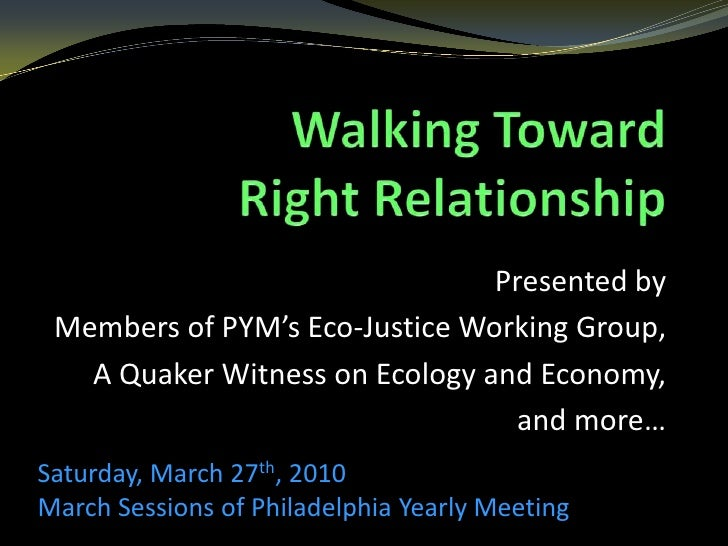 Walking Toward Right Relationship<br />Presented by <br />Members of PYM's Eco-Justice Working Group,<br />A Quaker Witnes...