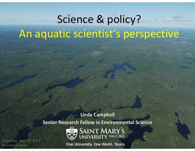 Science&policy? Anaquaticscientist'sperspective LindaCampbell SeniorResearchFellowinEnvironmentalScience Ecoju...